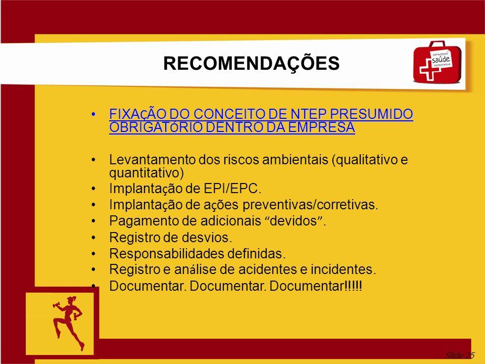 Slide 25 RECOMENDAÇÕES FIXA Ç ÃO DO CONCEITO DE NTEP PRESUMIDO OBRIGAT Ó RIO DENTRO DA EMPRESAFIXA Ç ÃO DO CONCEITO DE NTEP PRESUMIDO OBRIGAT Ó RIO DENTRO DA EMPRESA Levantamento dos riscos ambientais (qualitativo e quantitativo) Implanta ç ão de EPI/EPC.