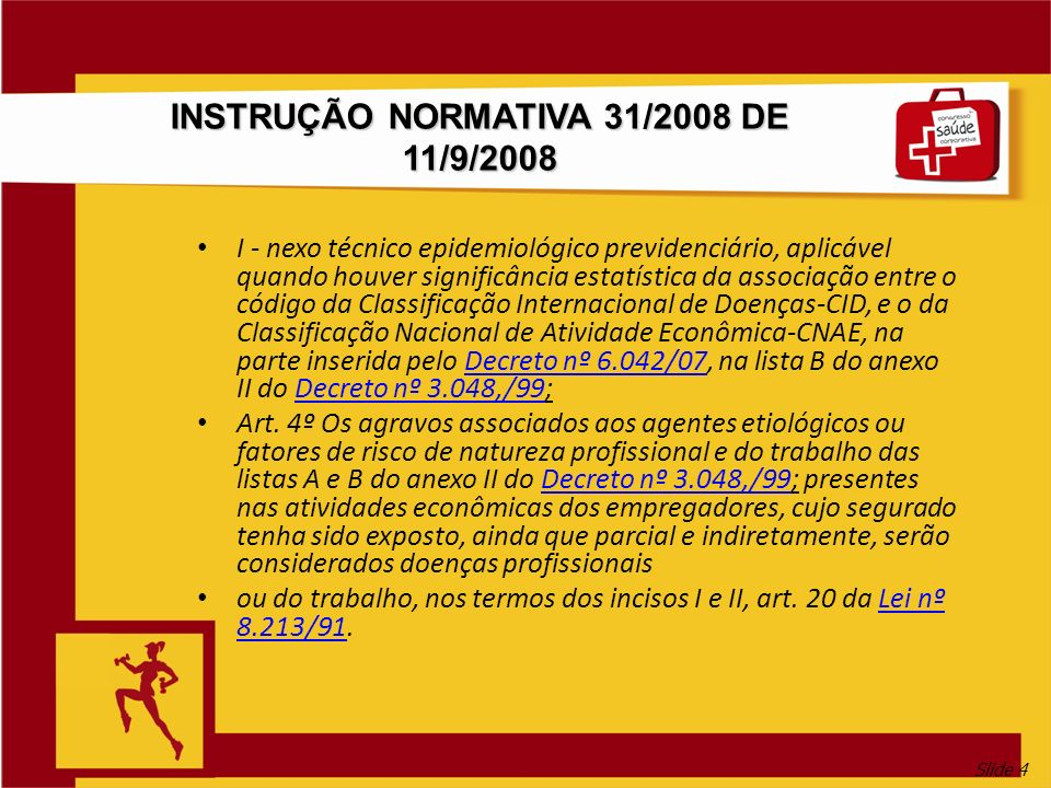 Slide 4 INSTRUÇÃO NORMATIVA 31/2008 DE 11/9/2008 I - nexo técnico epidemiológico previdenciário, aplicável quando houver significância estatística da associação entre o código da Classificação Internacional de Doenças-CID, e o da Classificação Nacional de Atividade Econômica-CNAE, na parte inserida pelo Decreto nº 6.042/07, na lista B do anexo II do Decreto nº 3.048,/99;Decreto nº 6.042/07Decreto nº 3.048,/99 Art.