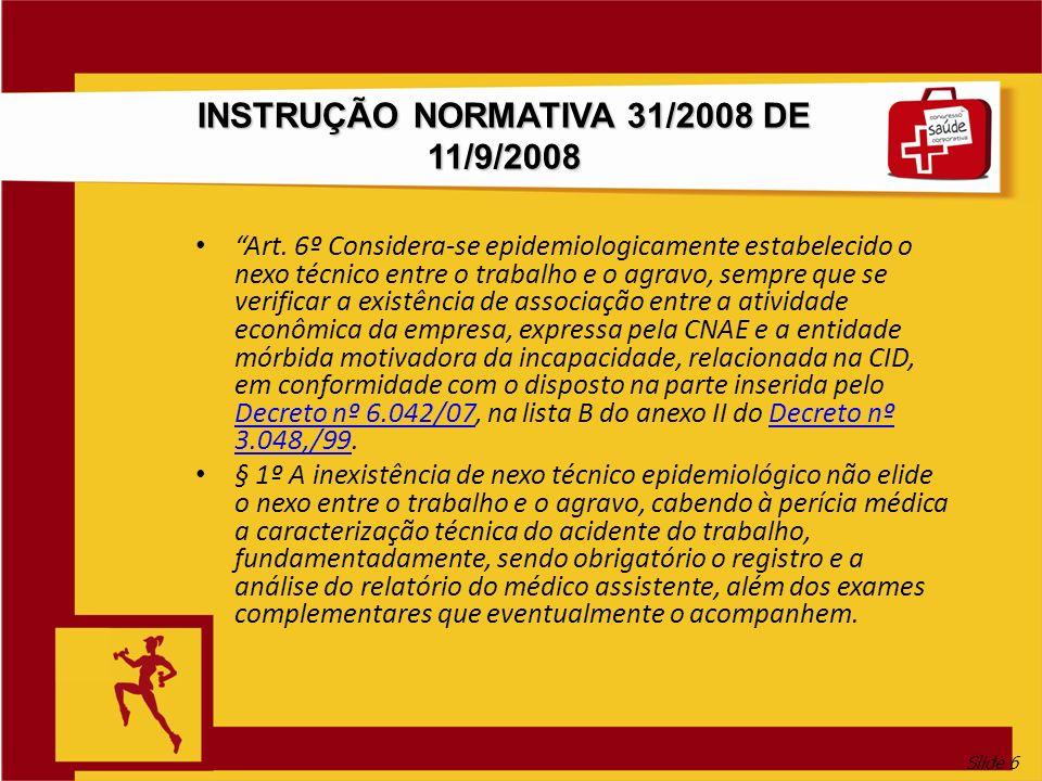 Slide 6 INSTRUÇÃO NORMATIVA 31/2008 DE 11/9/2008 Art. 6º Considera-se epidemiologicamente estabelecido o nexo técnico entre o trabalho e o agravo, sem