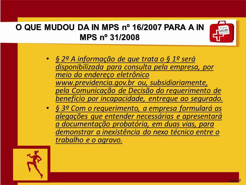 Slide 8 O QUE MUDOU DA IN MPS nº 16/2007 PARA A IN MPS nº 31/2008 § 2º A informação de que trata o § 1º será disponibilizada para consulta pela empres