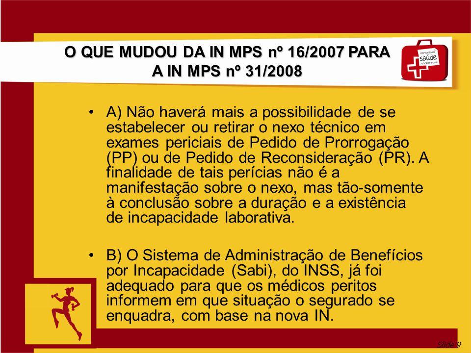 Slide 9 O QUE MUDOU DA IN MPS nº 16/2007 PARA A IN MPS nº 31/2008 A) Não haverá mais a possibilidade de se estabelecer ou retirar o nexo técnico em exames periciais de Pedido de Prorrogação (PP) ou de Pedido de Reconsideração (PR).