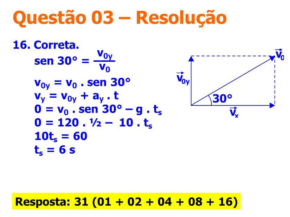 Questão 03 – Resolução 16. Correta. Resposta: 31 (01 + 02 + 04 + 08 + 16) sen 30° = –––. v 0y = v 0. sen 30° v y = v 0y + a y. t 0 = v 0. sen 30° – g.
