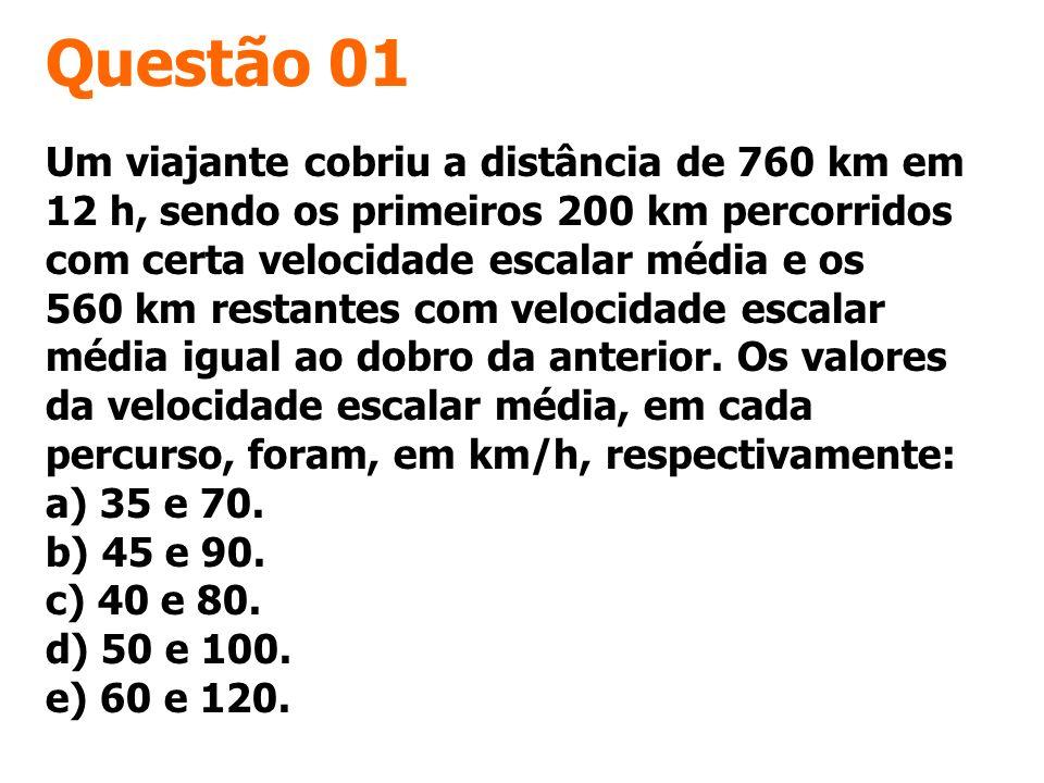Questão 01 Um viajante cobriu a distância de 760 km em 12 h, sendo os primeiros 200 km percorridos com certa velocidade escalar média e os 560 km rest