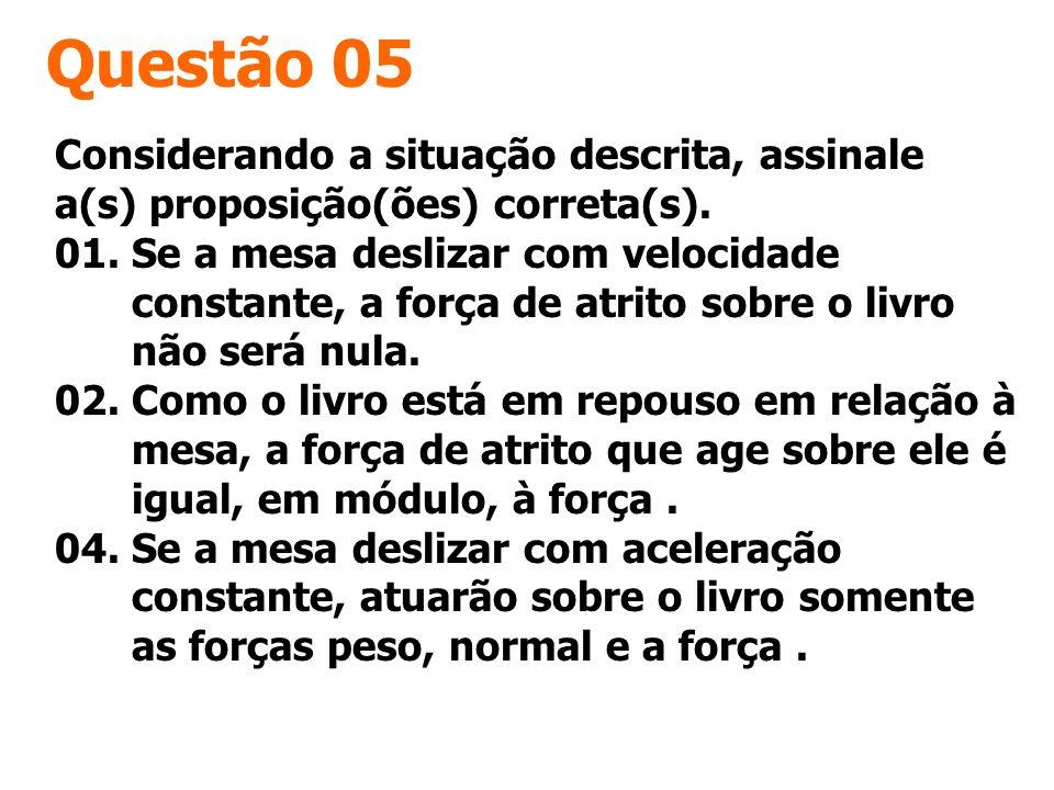Questão 05 Considerando a situação descrita, assinale a(s) proposição(ões) correta(s). 01. Se a mesa deslizar com velocidade constante, a força de atr