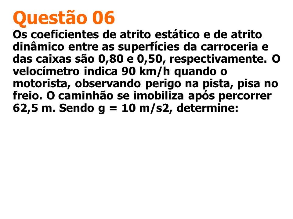 Questão 06 Os coeficientes de atrito estático e de atrito dinâmico entre as superfícies da carroceria e das caixas são 0,80 e 0,50, respectivamente. O