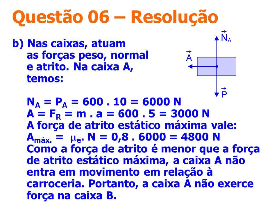 Questão 06 – Resolução b) Nas caixas, atuam as forças peso, normal e atrito. Na caixa A, temos: N A = P A = 600. 10 = 6000 N A = F R = m. a = 600. 5 =