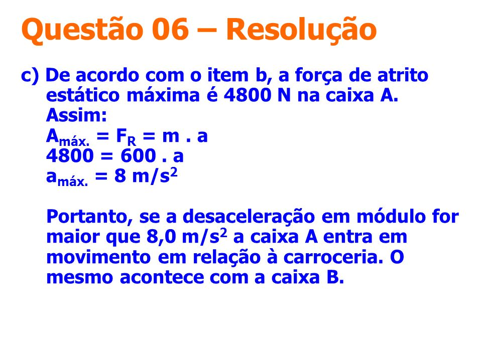 Questão 06 – Resolução c) De acordo com o item b, a força de atrito estático máxima é 4800 N na caixa A. Assim: A máx. = F R = m. a 4800 = 600. a a má