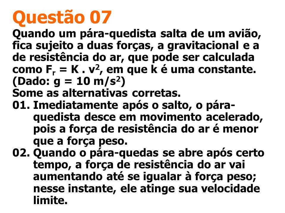 Questão 07 Quando um pára-quedista salta de um avião, fica sujeito a duas forças, a gravitacional e a de resistência do ar, que pode ser calculada com