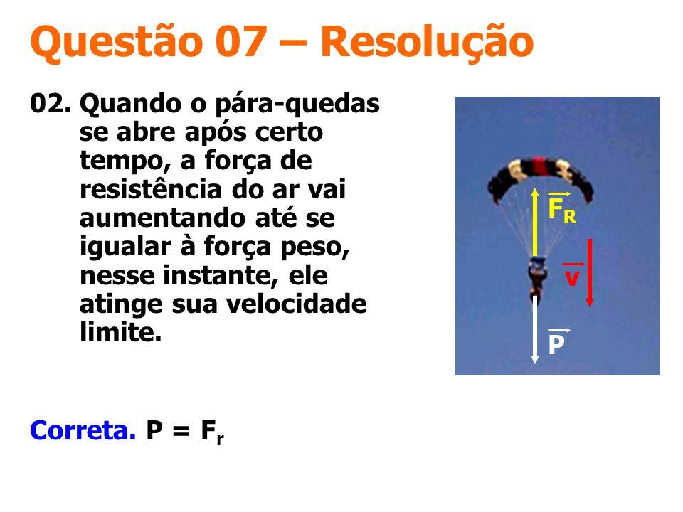 Questão 07 – Resolução Correta. P = F r 02. Quando o pára-quedas se abre após certo tempo, a força de resistência do ar vai aumentando até se igualar