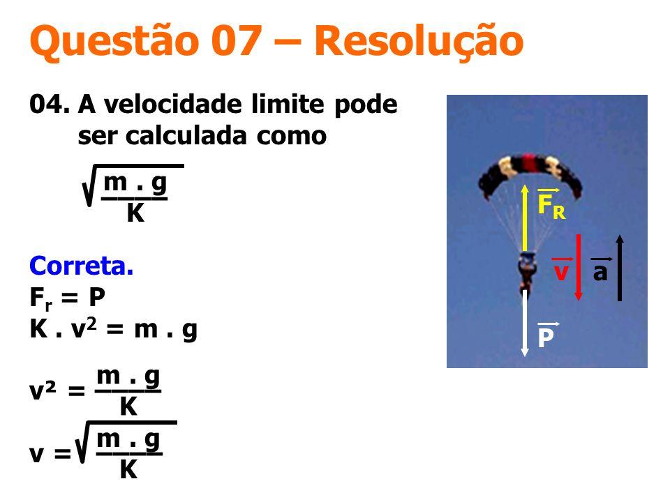 Questão 07 – Resolução 04. A velocidade limite pode ser calculada como –––– m. g K FRFR P va Correta. F r = P K. v 2 = m. g v² = –––– v = –––– m. g K