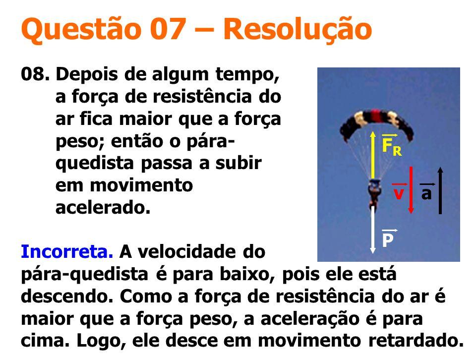 Questão 07 – Resolução 08. Depois de algum tempo, a força de resistência do ar fica maior que a força peso; então o pára- quedista passa a subir em mo