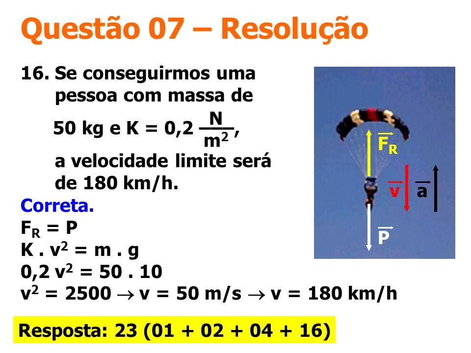Questão 07 – Resolução Correta. F R = P K. v 2 = m. g 0,2 v 2 = 50. 10 v 2 = 2500 v = 50 m/s v = 180 km/h Resposta: 23 (01 + 02 + 04 + 16) FRFR P va 1