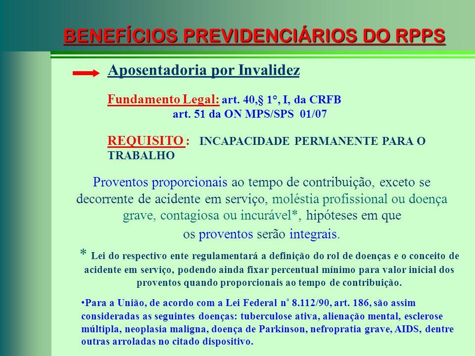 BENEFÍCIOS PREVIDENCIÁRIOS DO RPPS Fundamento Legal: art. 40,§ 1°, I, da CRFB art. 51 da ON MPS/SPS 01/07 Aposentadoria por Invalidez Proventos propor