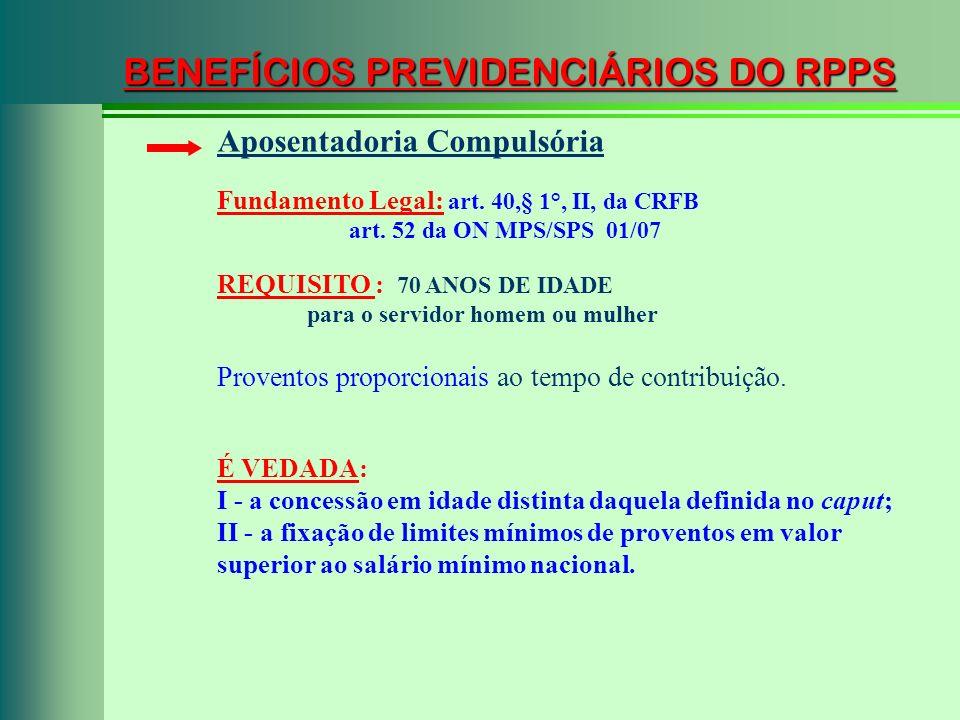 BENEFÍCIOS PREVIDENCIÁRIOS DO RPPS Fundamento Legal: art. 40,§ 1°, II, da CRFB art. 52 da ON MPS/SPS 01/07 Aposentadoria Compulsória Proventos proporc
