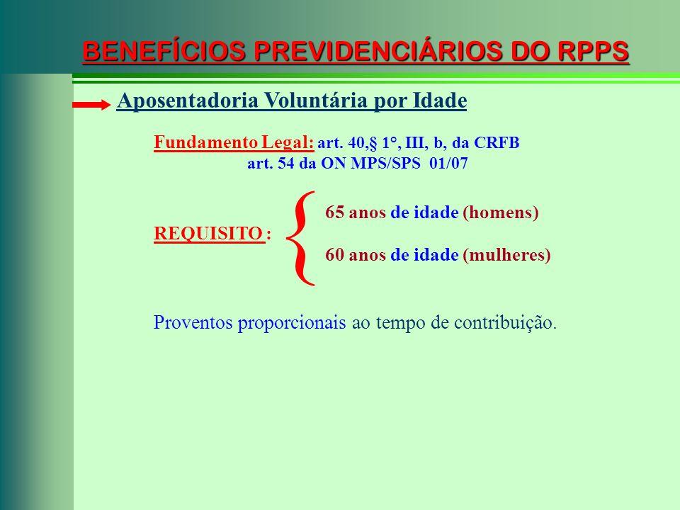 BENEFÍCIOS PREVIDENCIÁRIOS DO RPPS Fundamento Legal: art. 40,§ 1°, III, b, da CRFB art. 54 da ON MPS/SPS 01/07 Aposentadoria Voluntária por Idade REQU