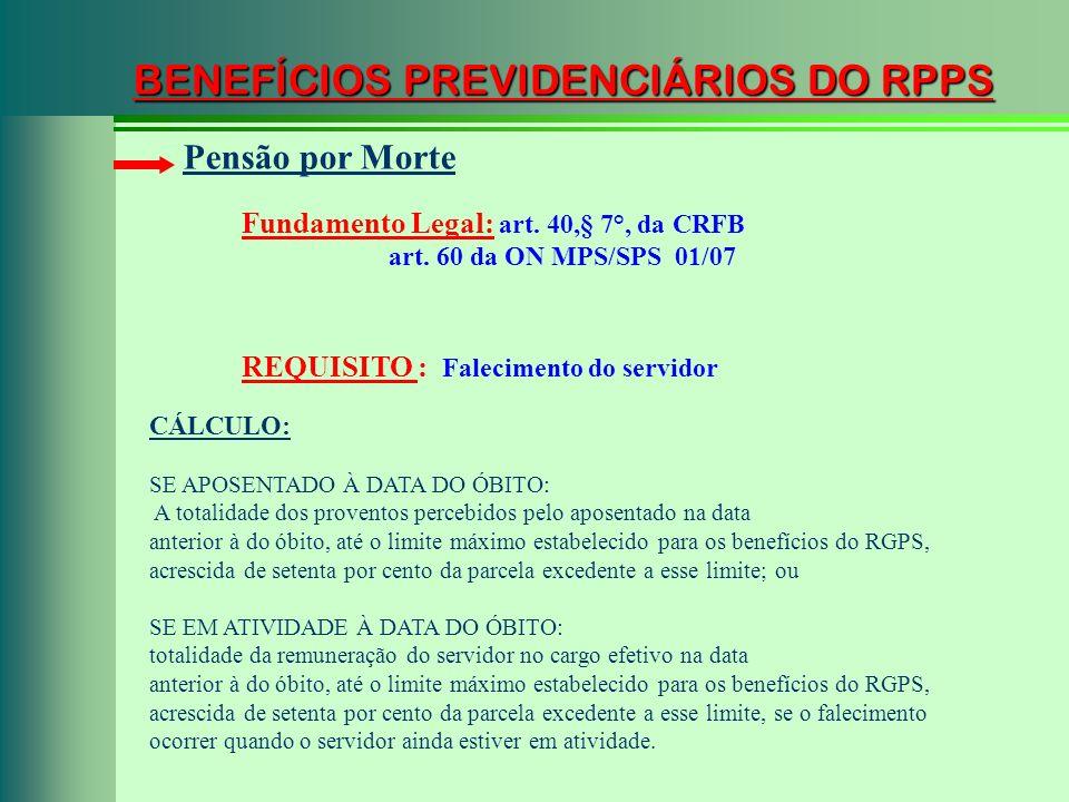 BENEFÍCIOS PREVIDENCIÁRIOS DO RPPS Fundamento Legal: art. 40,§ 7°, da CRFB art. 60 da ON MPS/SPS 01/07 Pensão por Morte REQUISITO : Falecimento do ser