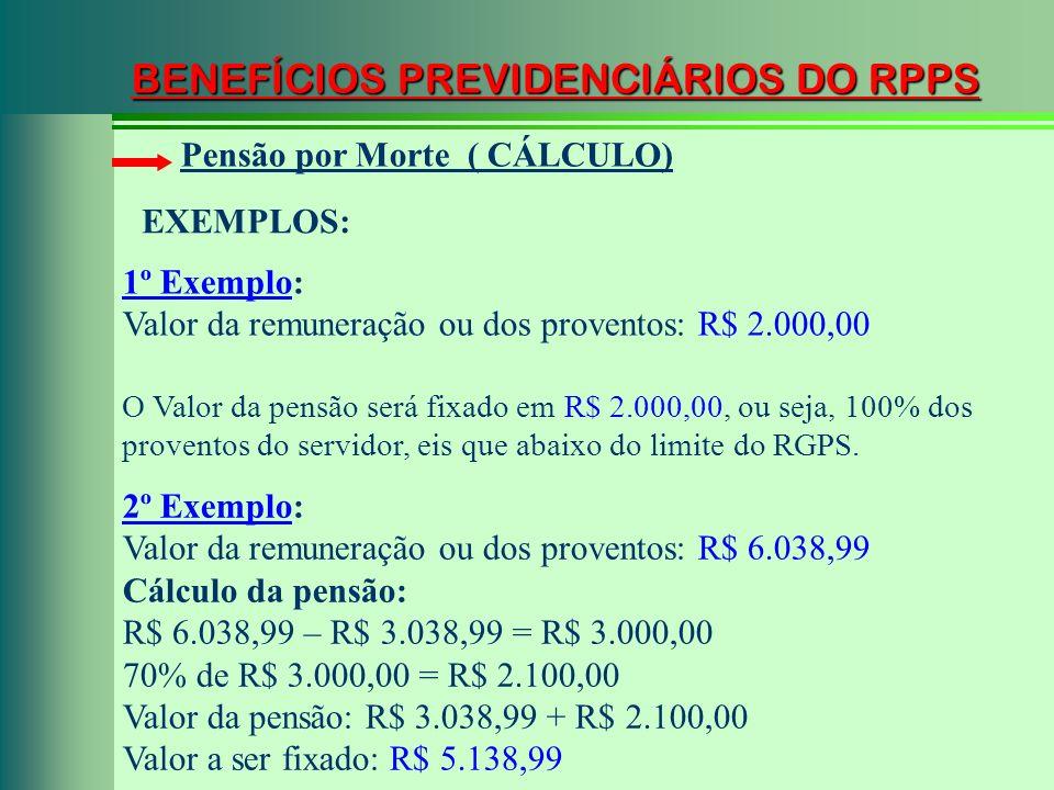 BENEFÍCIOS PREVIDENCIÁRIOS DO RPPS Pensão por Morte ( CÁLCULO) 1º Exemplo: Valor da remuneração ou dos proventos: R$ 2.000,00 O Valor da pensão será f