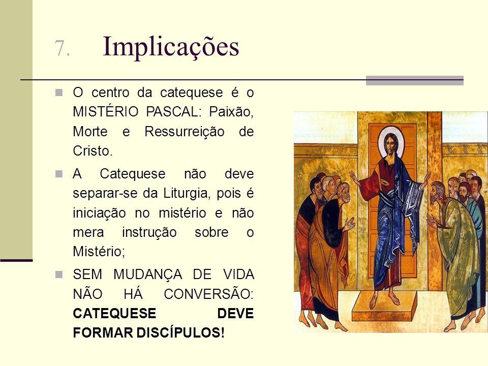 7.Implicações O centro da catequese é o MISTÉRIO PASCAL: Paixão, Morte e Ressurreição de Cristo.
