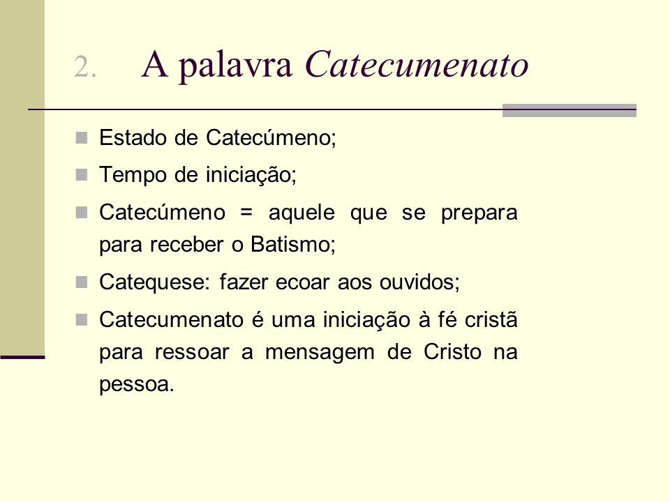2. A palavra Catecumenato Estado de Catecúmeno; Estado de Catecúmeno; Tempo de iniciação; Tempo de iniciação; Catecúmeno = aquele que se prepara para