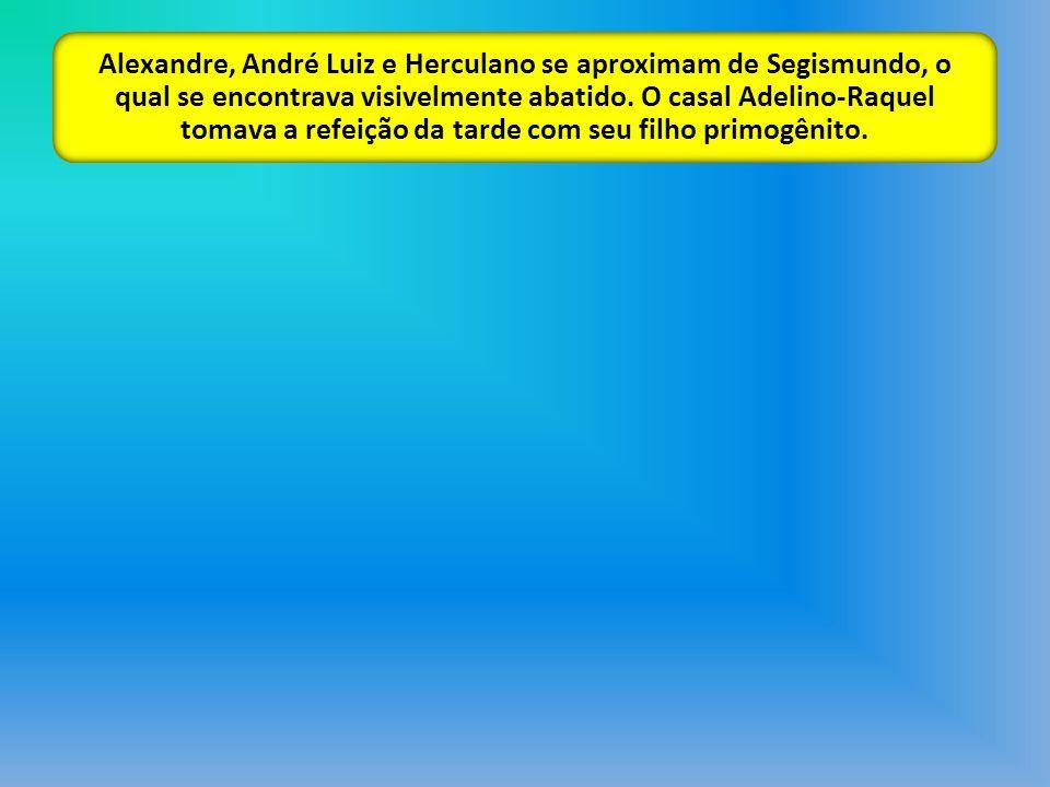 Alexandre, André Luiz e Herculano se aproximam de Segismundo, o qual se encontrava visivelmente abatido. O casal Adelino-Raquel tomava a refeição da t