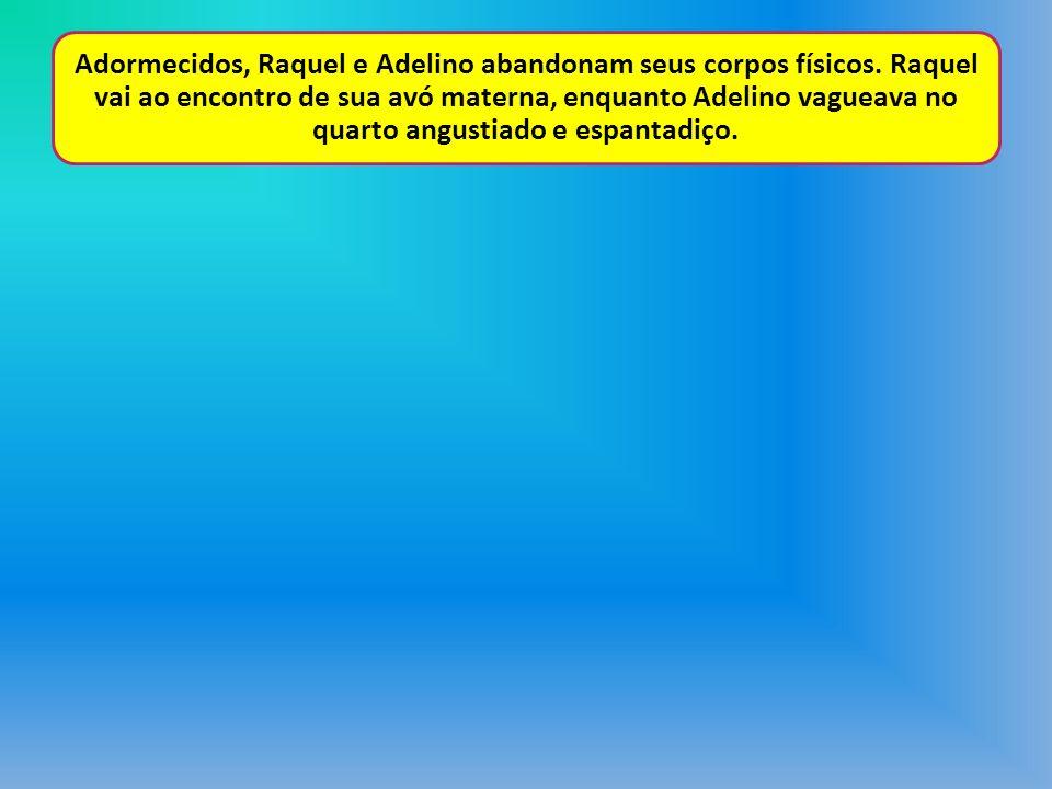 Adormecidos, Raquel e Adelino abandonam seus corpos físicos. Raquel vai ao encontro de sua avó materna, enquanto Adelino vagueava no quarto angustiado