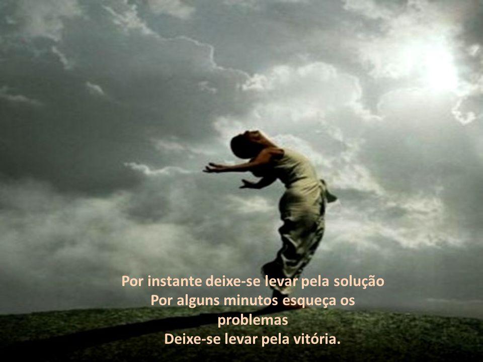 Por instante deixe-se levar pela solução Por alguns minutos esqueça os problemas Deixe-se levar pela vitória.