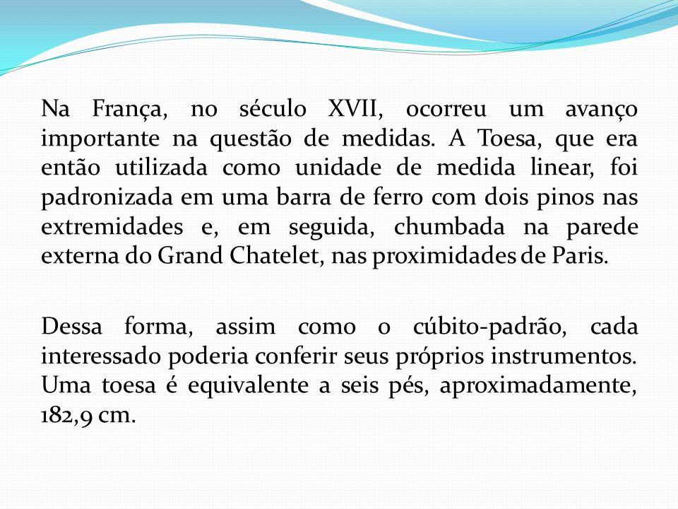Na França, no século XVII, ocorreu um avanço importante na questão de medidas. A Toesa, que era então utilizada como unidade de medida linear, foi pad