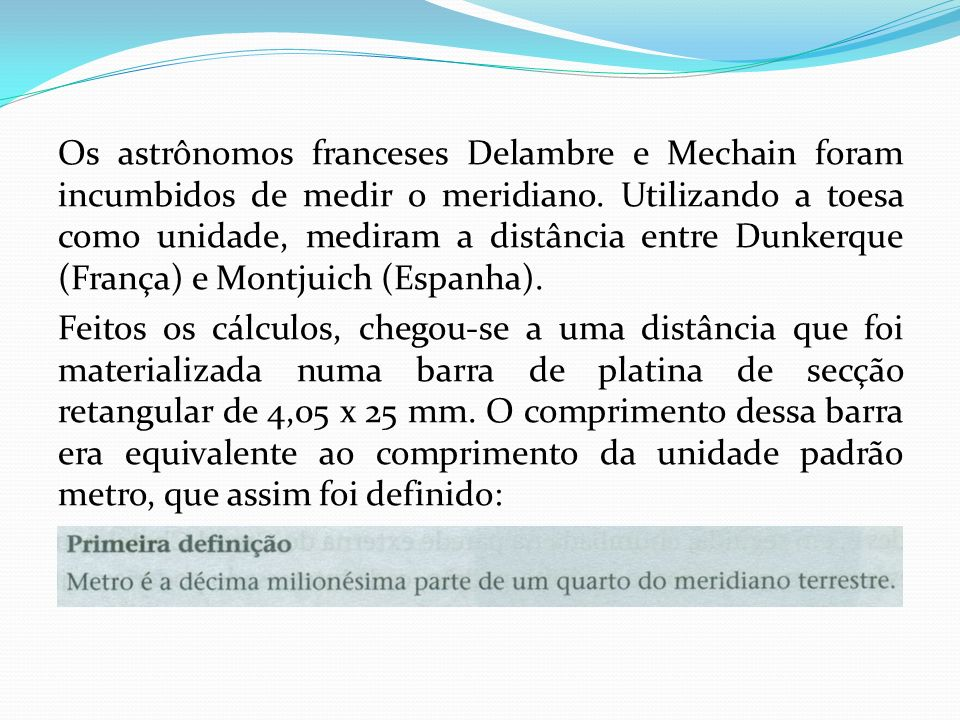 Os astrônomos franceses Delambre e Mechain foram incumbidos de medir o meridiano. Utilizando a toesa como unidade, mediram a distância entre Dunkerque