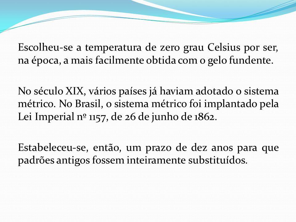 Escolheu-se a temperatura de zero grau Celsius por ser, na época, a mais facilmente obtida com o gelo fundente. No século XIX, vários países já haviam