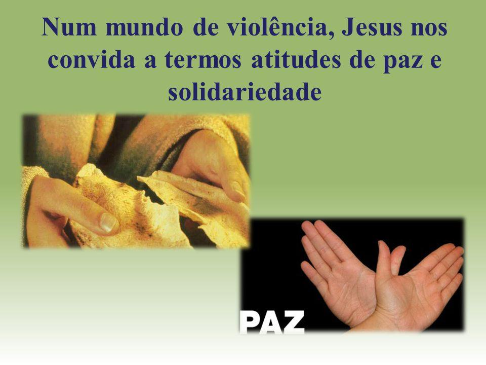 Num mundo de violência, Jesus nos convida a termos atitudes de paz e solidariedade