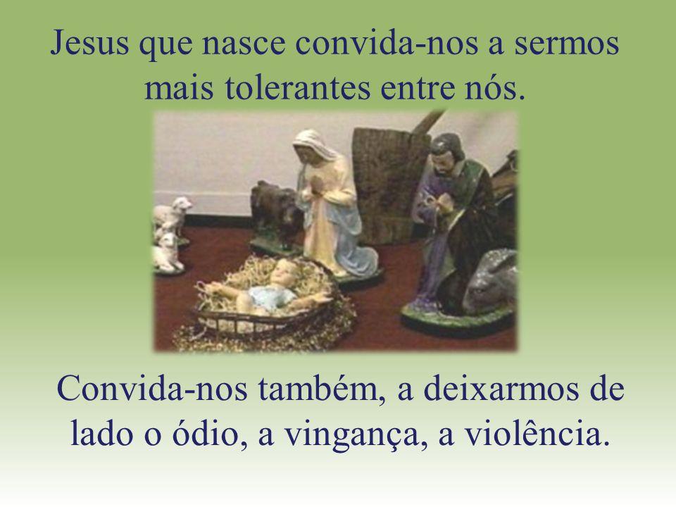 Jesus que nasce convida-nos a sermos mais tolerantes entre nós. Convida-nos também, a deixarmos de lado o ódio, a vingança, a violência.