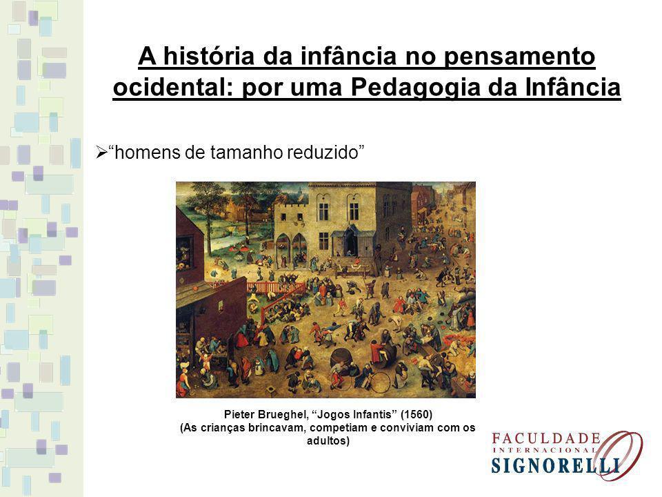 A história da infância no pensamento ocidental: por uma Pedagogia da Infância homens de tamanho reduzido Pieter Brueghel, Jogos Infantis (1560) (As crianças brincavam, competiam e conviviam com os adultos)