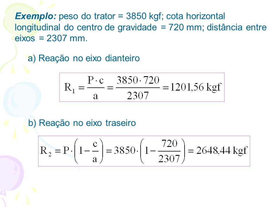 Exemplo: peso do trator = 3850 kgf; cota horizontal longitudinal do centro de gravidade = 720 mm; distância entre eixos = 2307 mm. b) Reação no eixo t