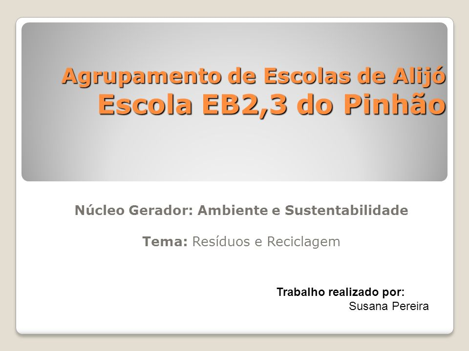 Agrupamento de Escolas de Alijó Escola EB2,3 do Pinhão Núcleo Gerador: Ambiente e Sustentabilidade Tema: Resíduos e Reciclagem Trabalho realizado por:
