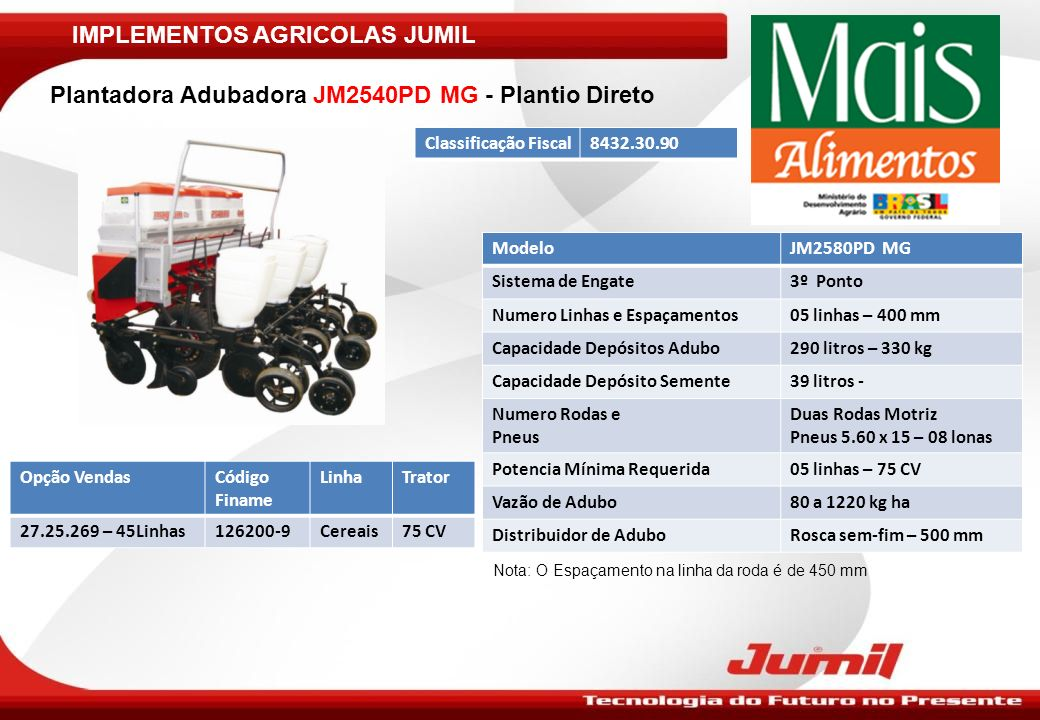 IMPLEMENTOS AGRICOLAS JUMIL Plantadora Adubadora JM2540PD MG - Plantio Direto ModeloJM2580PD MG Sistema de Engate3º Ponto Numero Linhas e Espaçamentos