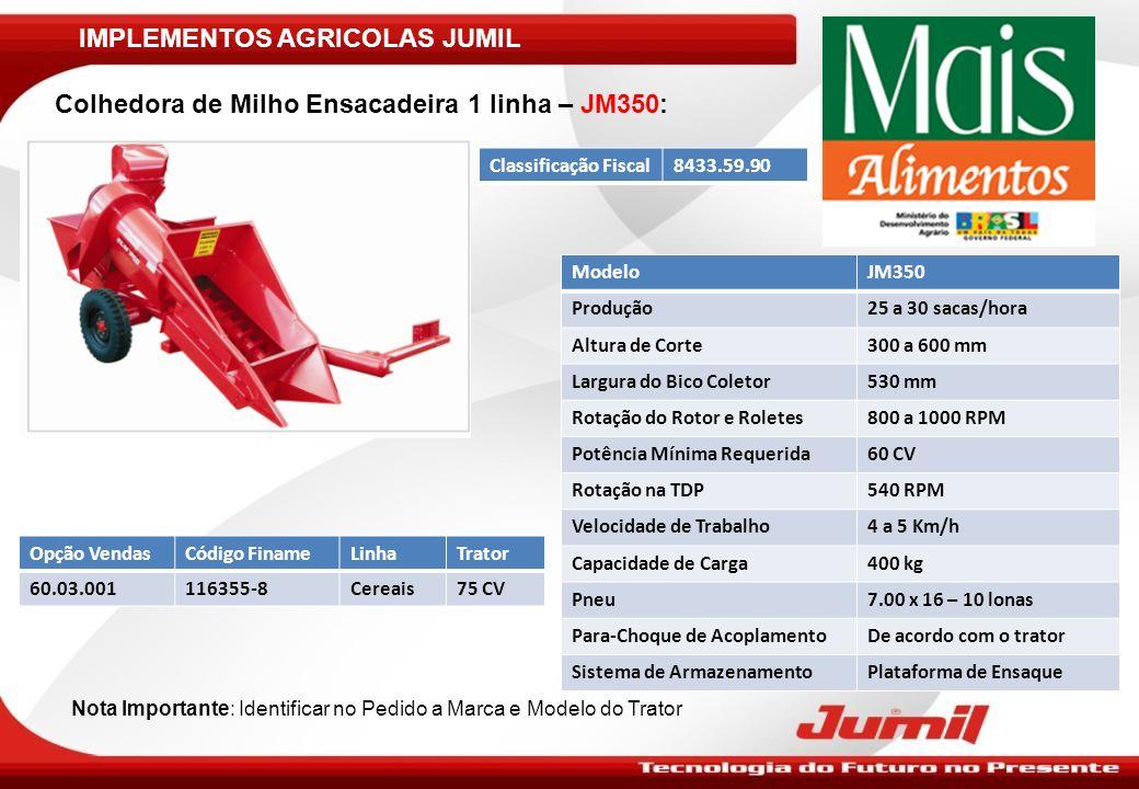 IMPLEMENTOS AGRICOLAS JUMIL Colhedora de Milho Ensacadeira 1 linha – JM350: ModeloJM350 Produção25 a 30 sacas/hora Altura de Corte300 a 600 mm Largura
