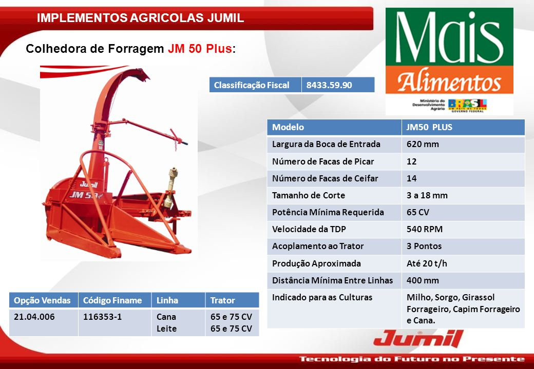 IMPLEMENTOS AGRICOLAS JUMIL Colhedora de Forragem JM 50 Plus: ModeloJM50 PLUS Largura da Boca de Entrada620 mm Número de Facas de Picar12 Número de Fa