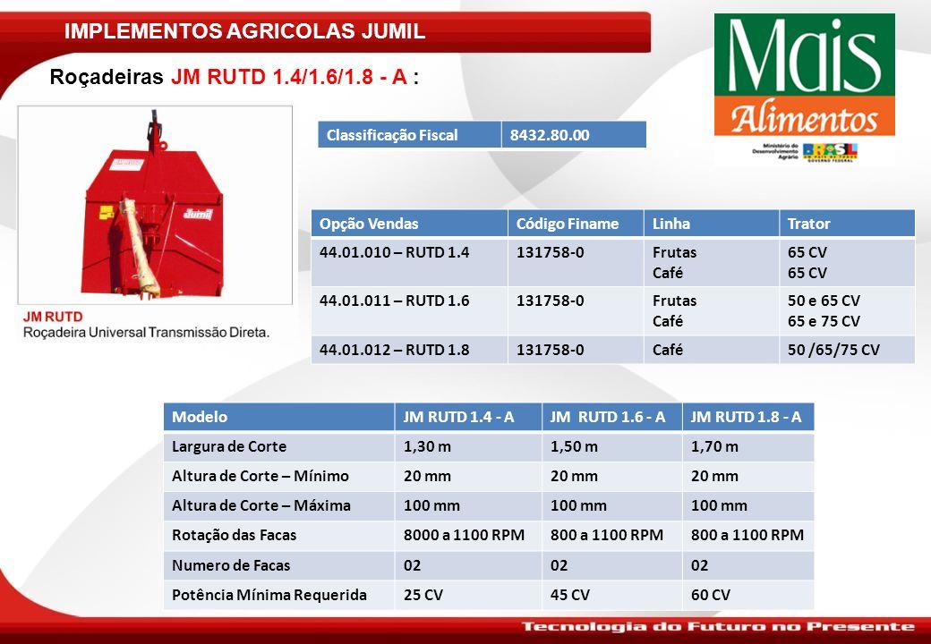 IMPLEMENTOS AGRICOLAS JUMIL Roçadeiras JM RUTD 1.4/1.6/1.8 - A : ModeloJM RUTD 1.4 - AJM RUTD 1.6 - AJM RUTD 1.8 - A Largura de Corte1,30 m1,50 m1,70