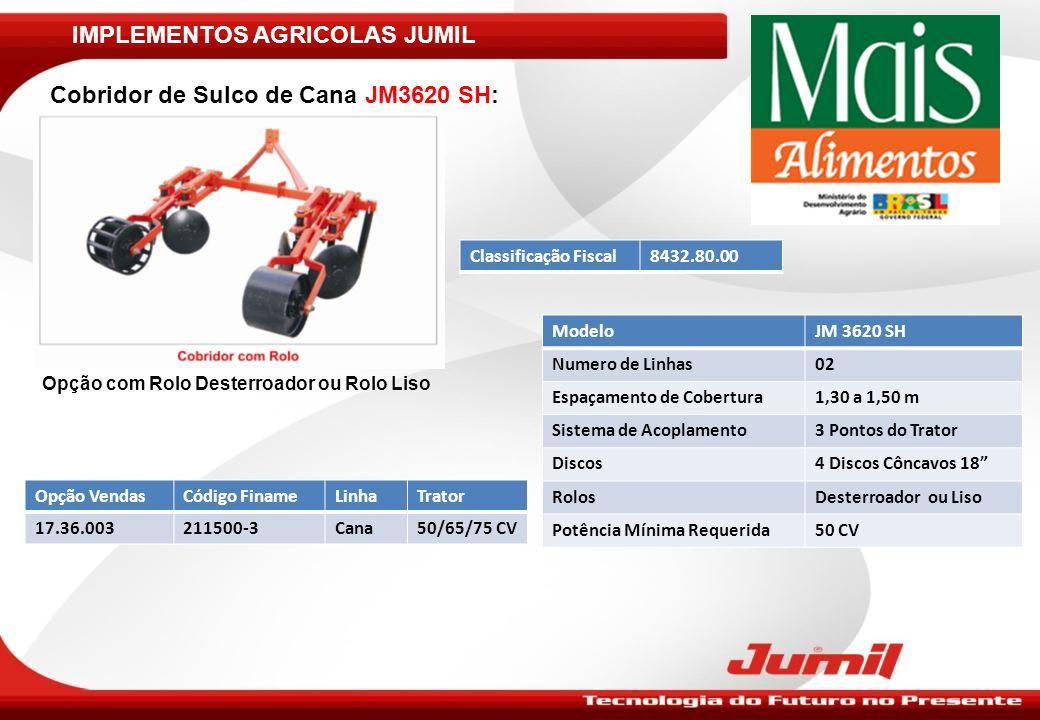 IMPLEMENTOS AGRICOLAS JUMIL Cobridor de Sulco de Cana JM3620 SH: ModeloJM 3620 SH Numero de Linhas02 Espaçamento de Cobertura1,30 a 1,50 m Sistema de