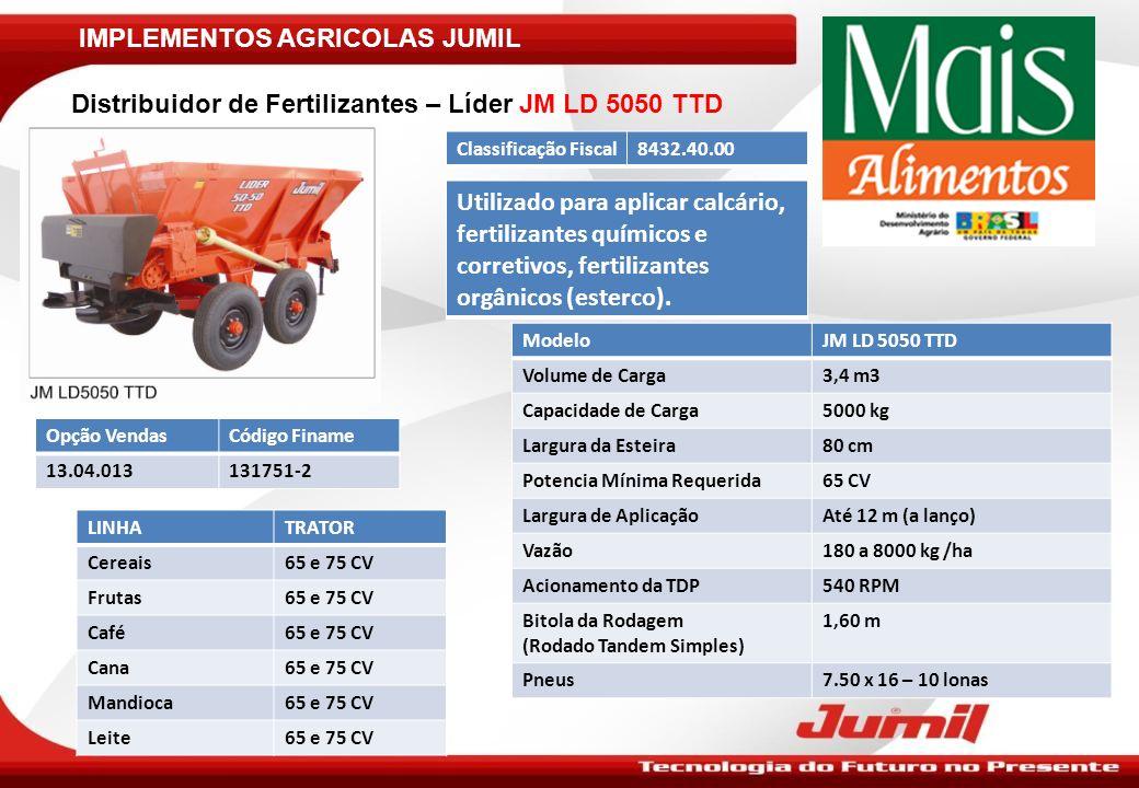 IMPLEMENTOS AGRICOLAS JUMIL ModeloJM LD 2050 TR Volume de Carga1,5 m3 Capacidade de Carga2500 kg Largura da Esteira23 cm (cada) Potencia Mínima Requerida50 CV Largura de AplicaçãoAté 12 m (a lanço) Acionamento da TDP540 RPM Bitola da Rodagem (regulável)1,30/1,45/1,60 m Pneus7.50 x 16 – 10 lonas Distribuidor de Fertilizantes – Líder JM LD 2050 TR Classificação Fiscal8432.40.00 Utilizado para aplicar calcário, fertilizantes químicos e corretivos, esteira dupla.