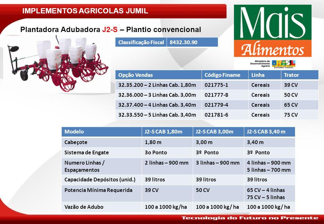 IMPLEMENTOS AGRICOLAS JUMIL Plantadora Adubadora JM2040 – Plantio Convencional ModeloJM2040 CAB 1,80mJM2040 CAB 3,00mJM2040 CAB 3,40 mJM2040 CAB 3,86 m Cabeçote1,80 m3,00 m3,40 m3,86 m Sistema de Engate3o Ponto3º Ponto Numero Linhas / Espaçamentos2 linhas – 900 mm3 linhas – 900 mm4 linhas – 900 mm5 linhas – 900 mm Capacidade Depósitos (unid.)39 litros Potencia Mínima Requerida39 CV50 CV65 CV75 CV Vazão de Adubo100 a 1000 kg/ha Classificação Fiscal8432.30.90 Opção VendasCódigo Finame LinhaTrator 32.40.127 – 2 Linhas Cab.