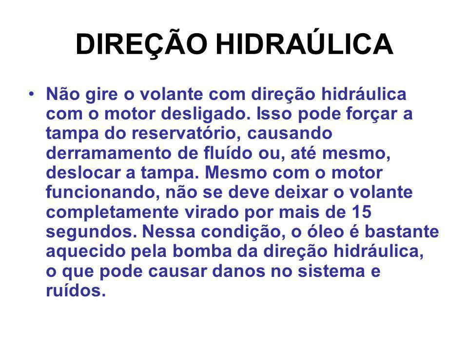 DIREÇÃO HIDRAÚLICA Não gire o volante com direção hidráulica com o motor desligado. Isso pode forçar a tampa do reservatório, causando derramamento de