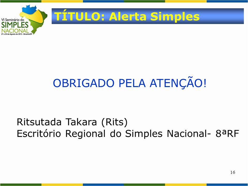 16 OBRIGADO PELA ATENÇÃO! Ritsutada Takara (Rits) Escritório Regional do Simples Nacional- 8ªRF TÍTULO: Alerta Simples
