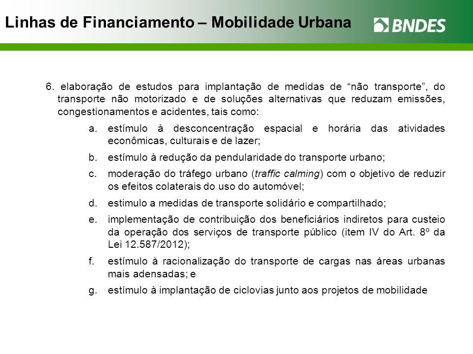 Linhas de Financiamento – Mobilidade Urbana 6. elaboração de estudos para implantação de medidas de não transporte, do transporte não motorizado e de