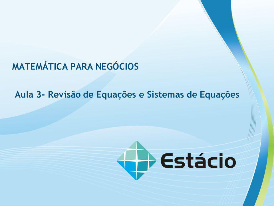 MATEMÁTICA PARA NEGÓCIOS Aula 3- Revisão de Equações e Sistemas de Equações
