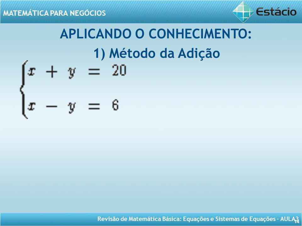Revisão de Matemática Básica: Equações e Sistemas de Equações – AULA3 MATEMÁTICA PARA NEGÓCIOS 14 APLICANDO O CONHECIMENTO: 1) Método da Adição