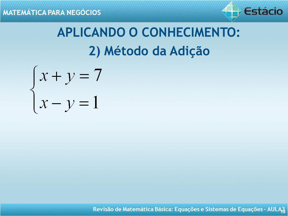 Revisão de Matemática Básica: Equações e Sistemas de Equações – AULA3 MATEMÁTICA PARA NEGÓCIOS 15 APLICANDO O CONHECIMENTO: 2) Método da Adição