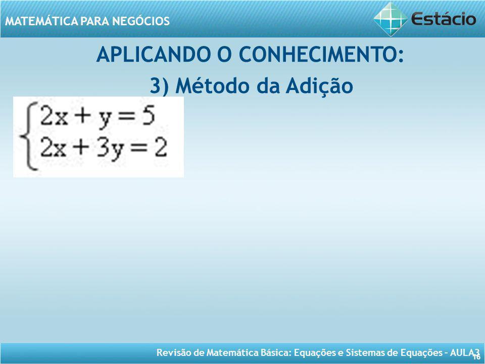 Revisão de Matemática Básica: Equações e Sistemas de Equações – AULA3 MATEMÁTICA PARA NEGÓCIOS 16 APLICANDO O CONHECIMENTO: 3) Método da Adição