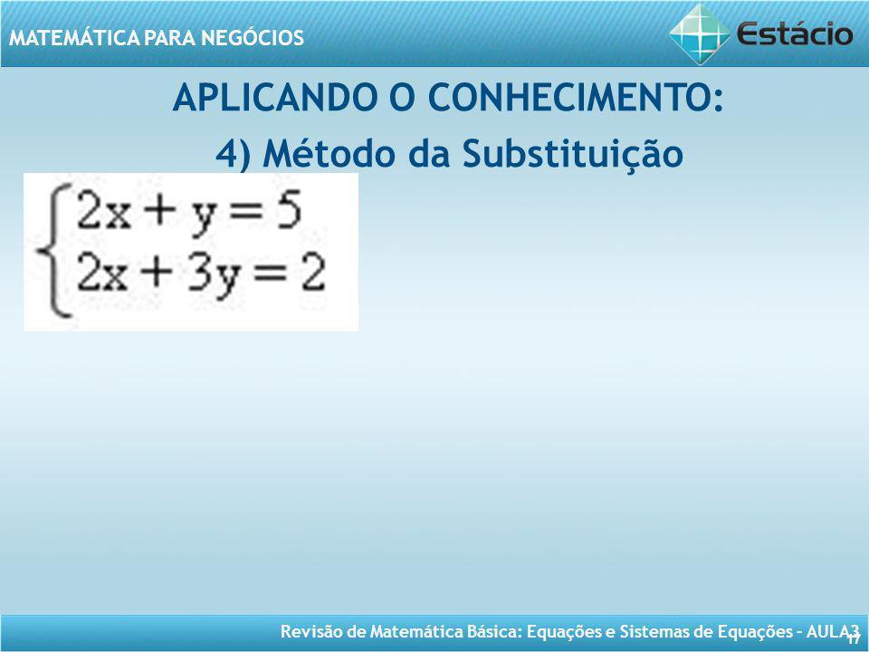 Revisão de Matemática Básica: Equações e Sistemas de Equações – AULA3 MATEMÁTICA PARA NEGÓCIOS 17 APLICANDO O CONHECIMENTO: 4) Método da Substituição