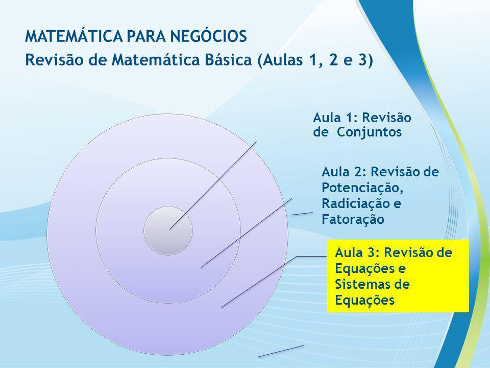 Aula 1: Revisão de Conjuntos Aula 2: Revisão de Potenciação, Radiciação e Fatoração Aula 3: Revisão de Equações e Sistemas de Equações MATEMÁTICA PARA